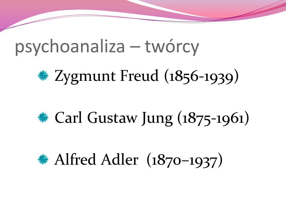 psychoanaliza – twórcy Zygmunt Freud (1856-1939) Carl Gustaw Jung (1875-1961) Alfred Adler (1870–1937)