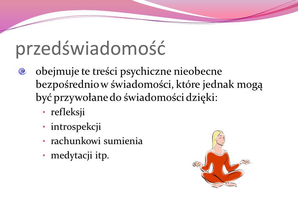przedświadomość obejmuje te treści psychiczne nieobecne bezpośrednio w świadomości, które jednak mogą być przywołane do świadomości dzięki: refleksji