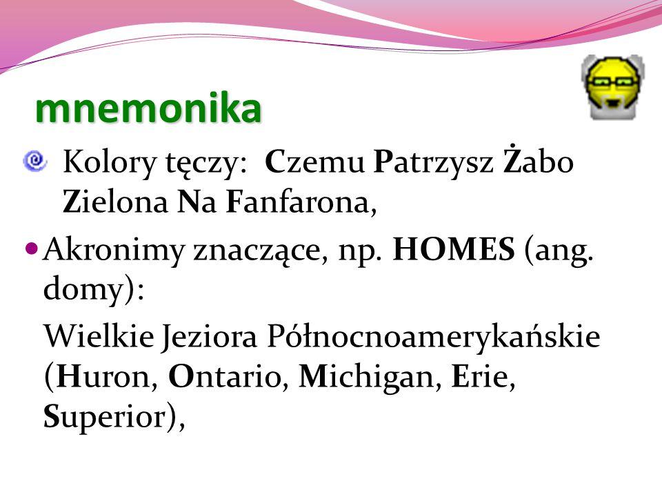 mnemonika Kolory tęczy: Czemu Patrzysz Żabo Zielona Na Fanfarona, Akronimy znaczące, np. HOMES (ang. domy): Wielkie Jeziora Północnoamerykańskie (Huro