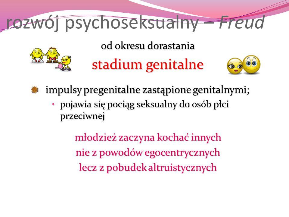 rozwój psychoseksualny – Freud od okresu dorastania stadium genitalne impulsy pregenitalne zastąpione genitalnymi; pojawia się pociąg seksualny do osó