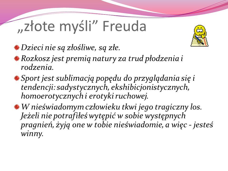 """""""złote myśli"""" Freuda Dzieci nie są złośliwe, są złe. Rozkosz jest premią natury za trud płodzenia i rodzenia. Sport jest sublimacją popędu do przygląd"""