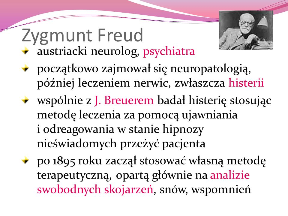 Zygmunt Freud austriacki neurolog, psychiatra początkowo zajmował się neuropatologią, później leczeniem nerwic, zwłaszcza histerii wspólnie z J. Breue