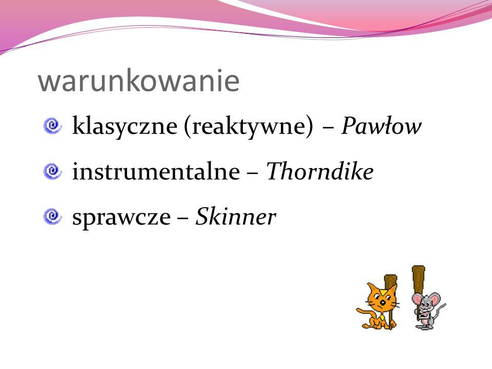warunkowanie klasyczne (reaktywne) – Pawłow instrumentalne – Thorndike sprawcze – Skinner
