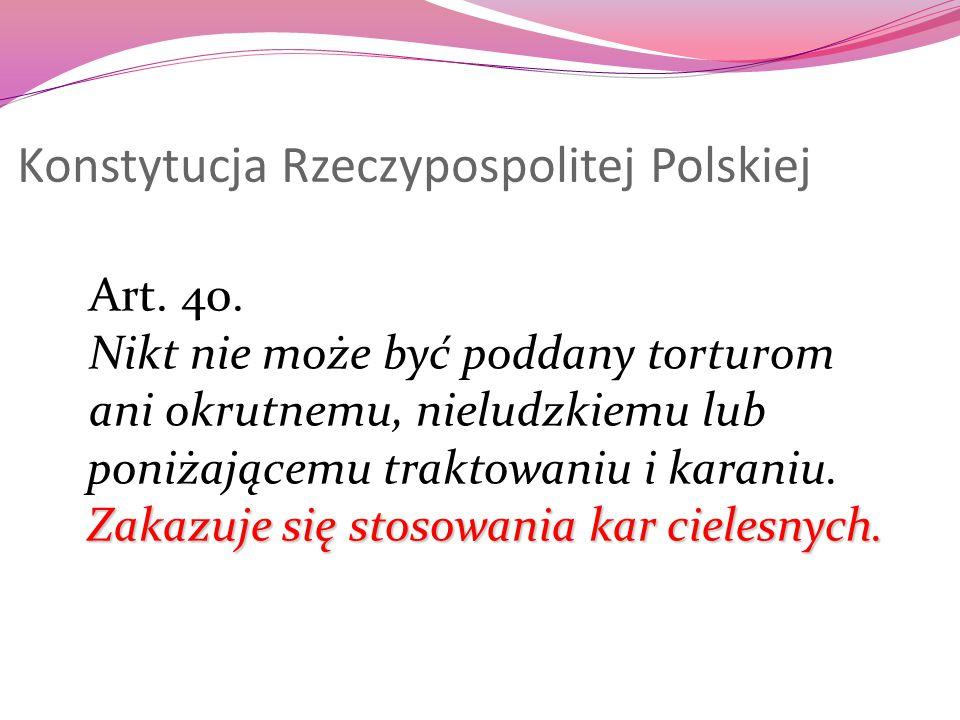 Konstytucja Rzeczypospolitej Polskiej Art. 40. Nikt nie może być poddany torturom Zakazuje się stosowania kar cielesnych. ani okrutnemu, nieludzkiemu