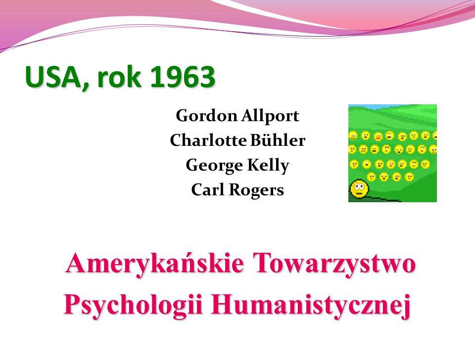 USA, rok 1963 Gordon Allport Charlotte Bühler George Kelly Carl Rogers Amerykańskie Towarzystwo Amerykańskie Towarzystwo Psychologii Humanistycznej