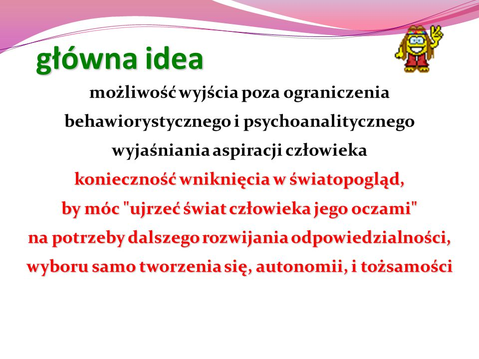 główna idea możliwość wyjścia poza ograniczenia behawiorystycznego i psychoanalitycznego wyjaśniania aspiracji człowieka konieczność wniknięcia w świa