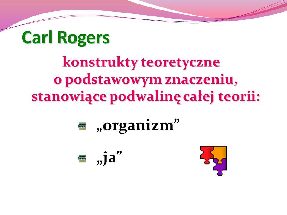 """Carl Rogers konstrukty teoretyczne o podstawowym znaczeniu, stanowiące podwalinę całej teorii: """"organizm"""" """"ja"""""""