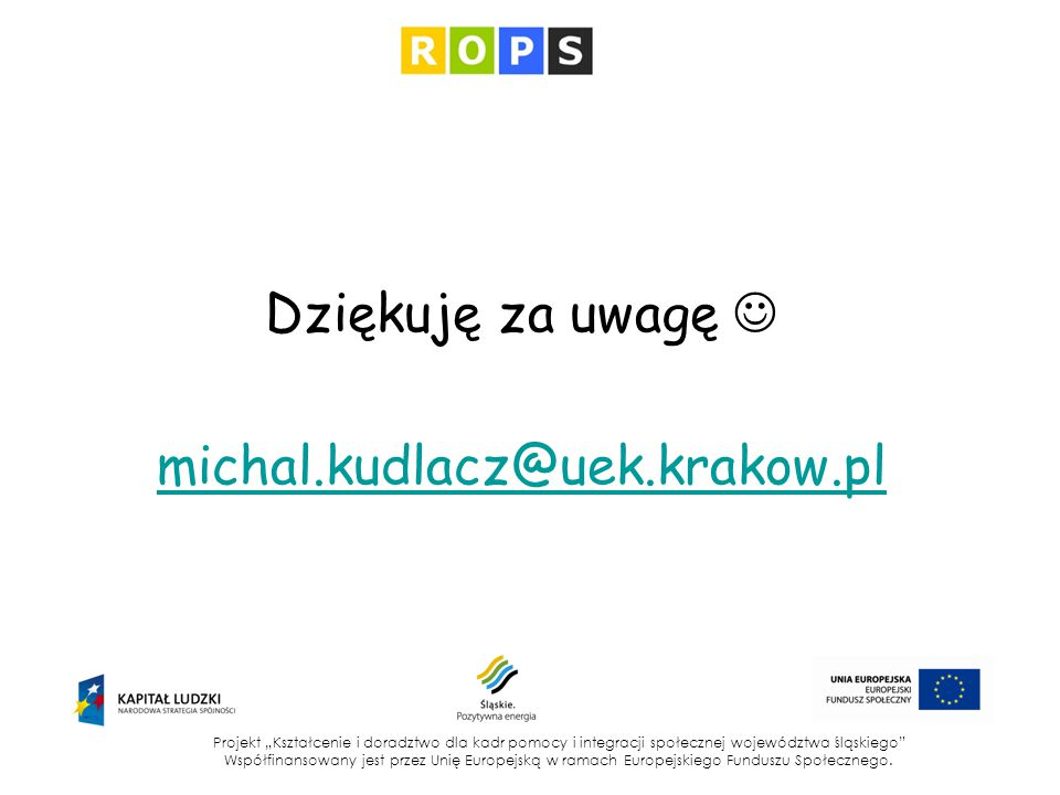 """Dziękuję za uwagę michal.kudlacz@uek.krakow.pl Projekt """"Kształcenie i doradztwo dla kadr pomocy i integracji społecznej województwa śląskiego"""" Współfi"""