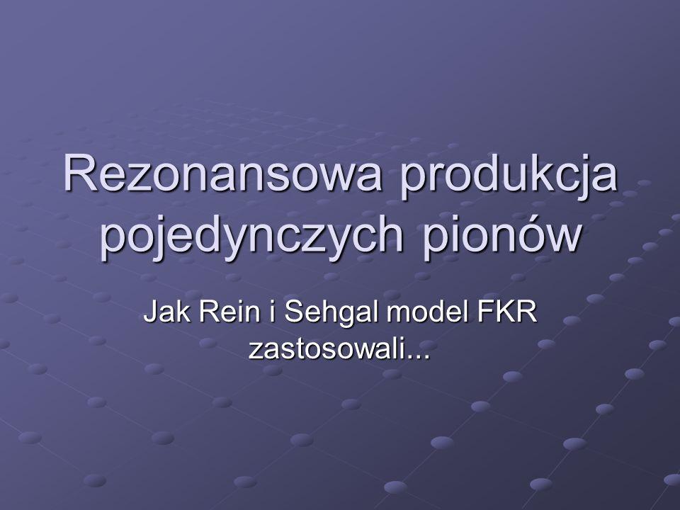 Rezonansowa produkcja pojedynczych pionów Jak Rein i Sehgal model FKR zastosowali...