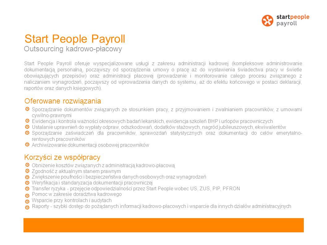 Start People Payroll Outsourcing kadrowo-płacowy Start People Payroll oferuje wyspecjalizowane usługi z zakresu administracji kadrowej (kompleksowe administrowanie dokumentacją personalną, począwszy od sporządzenia umowy o pracę aż do wystawienia świadectwa pracy w świetle obowiązujących przepisów) oraz administracji płacowej (prowadzenie i monitorowanie całego procesu związanego z naliczaniem wynagrodzeń, począwszy od wprowadzenia danych do systemu, aż do efektu końcowego w postaci deklaracji, raportów oraz danych księgowych).