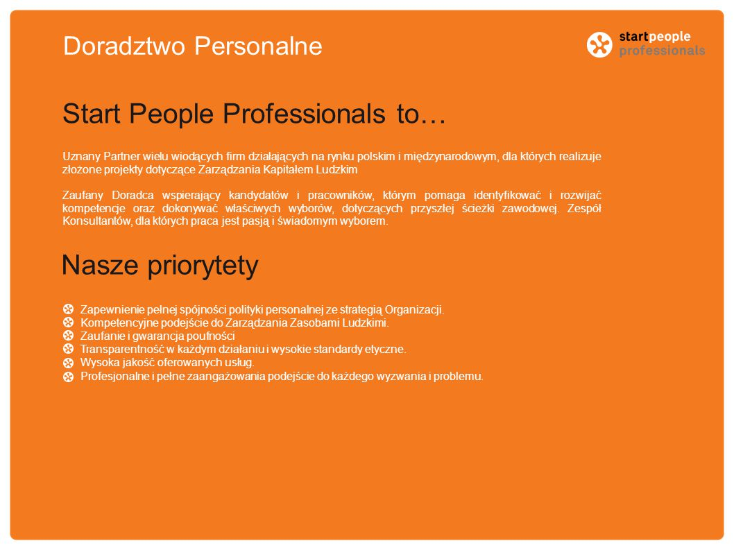 Doradztwo Personalne Start People Professionals to… Uznany Partner wielu wiodących firm działających na rynku polskim i międzynarodowym, dla których realizuje złożone projekty dotyczące Zarządzania Kapitałem Ludzkim Zaufany Doradca wspierający kandydatów i pracowników, którym pomaga identyfikować i rozwijać kompetencje oraz dokonywać właściwych wyborów, dotyczących przyszłej ścieżki zawodowej.