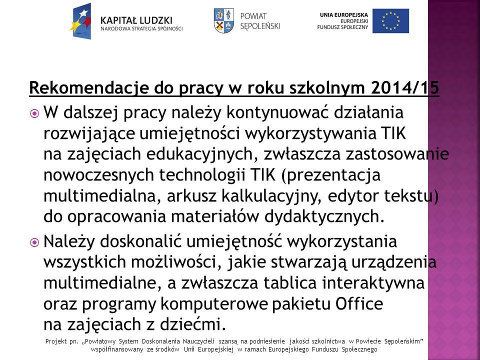 Rekomendacje do pracy w roku szkolnym 2014/15  W dalszej pracy należy kontynuować działania rozwijające umiejętności wykorzystywania TIK na zajęciach