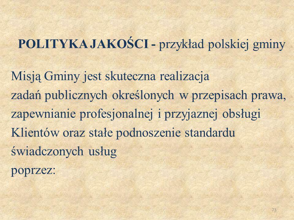 73 POLITYKA JAKOŚCI - przykład polskiej gminy Misją Gminy jest skuteczna realizacja zadań publicznych określonych w przepisach prawa, zapewnianie prof