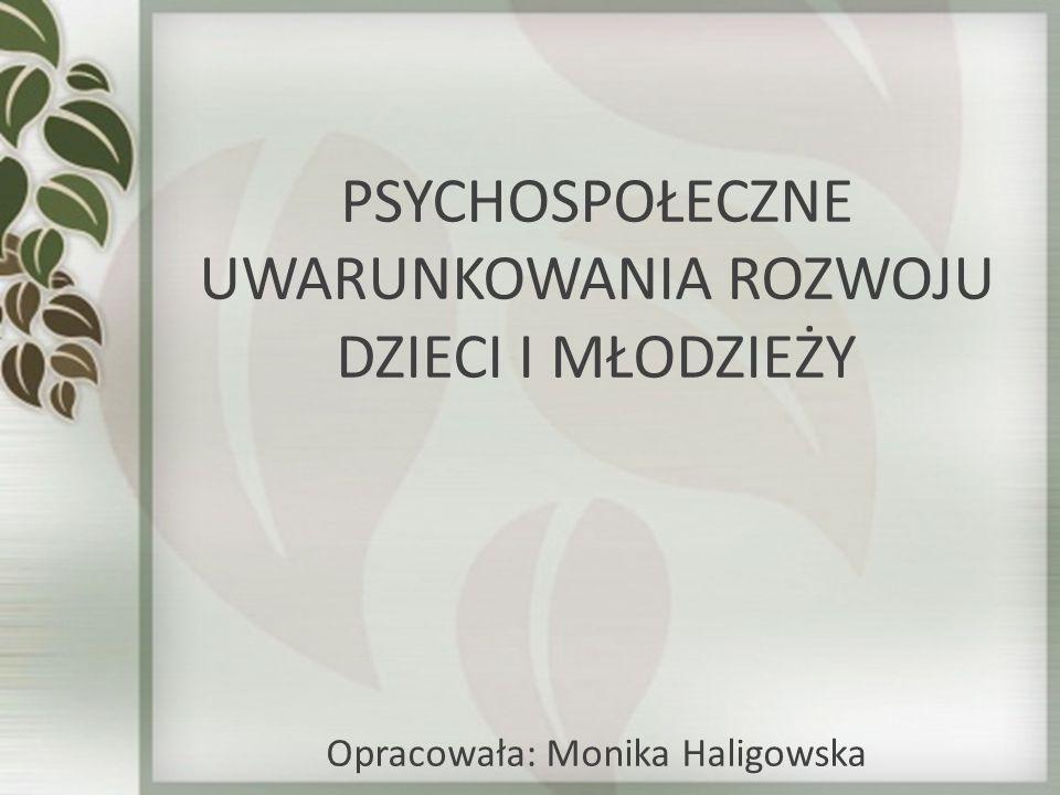 PSYCHOSPOŁECZNE UWARUNKOWANIA ROZWOJU DZIECI I MŁODZIEŻY Opracowała: Monika Haligowska