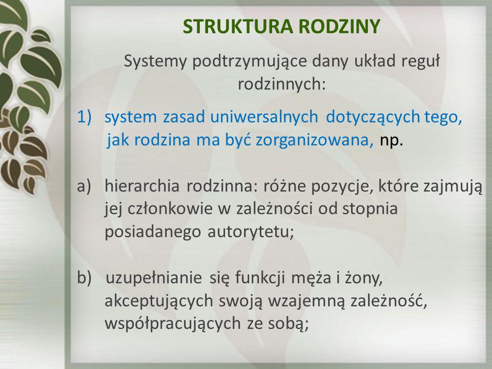 STRUKTURA RODZINY Systemy podtrzymujące dany układ reguł rodzinnych: 1)system zasad uniwersalnych dotyczących tego, jak rodzina ma być zorganizowana,