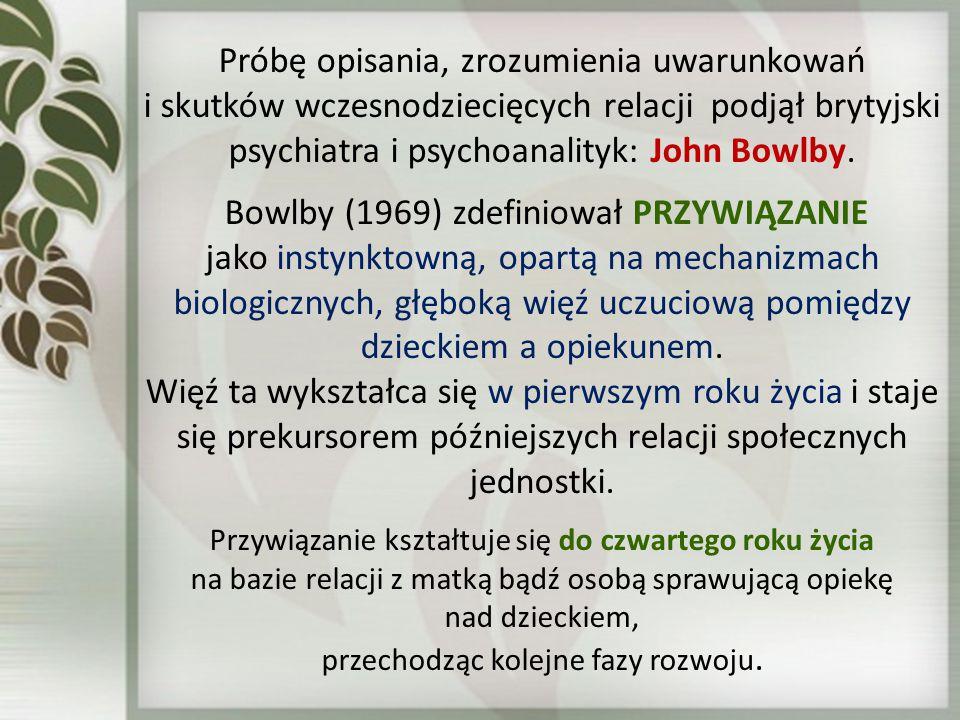 Próbę opisania, zrozumienia uwarunkowań i skutków wczesnodziecięcych relacji podjął brytyjski psychiatra i psychoanalityk: John Bowlby. Bowlby (1969)