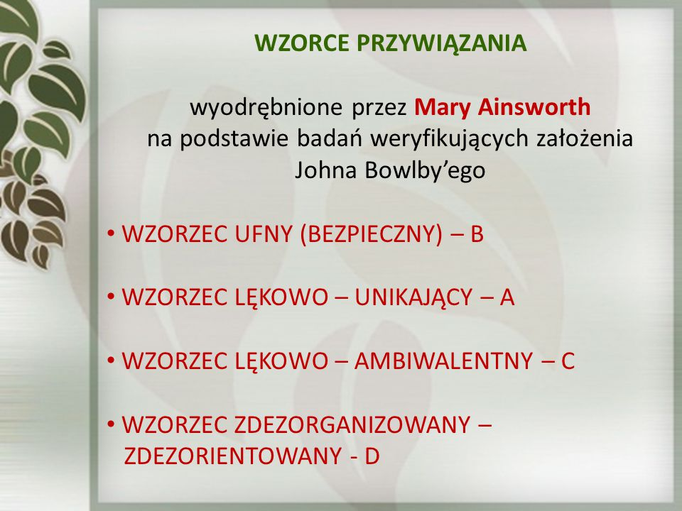 WZORCE PRZYWIĄZANIA wyodrębnione przez Mary Ainsworth na podstawie badań weryfikujących założenia Johna Bowlby'ego WZORZEC UFNY (BEZPIECZNY) – B WZORZ