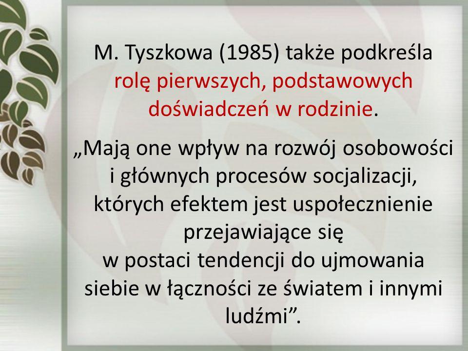 """M. Tyszkowa (1985) także podkreśla rolę pierwszych, podstawowych doświadczeń w rodzinie. """"Mają one wpływ na rozwój osobowości i głównych procesów socj"""