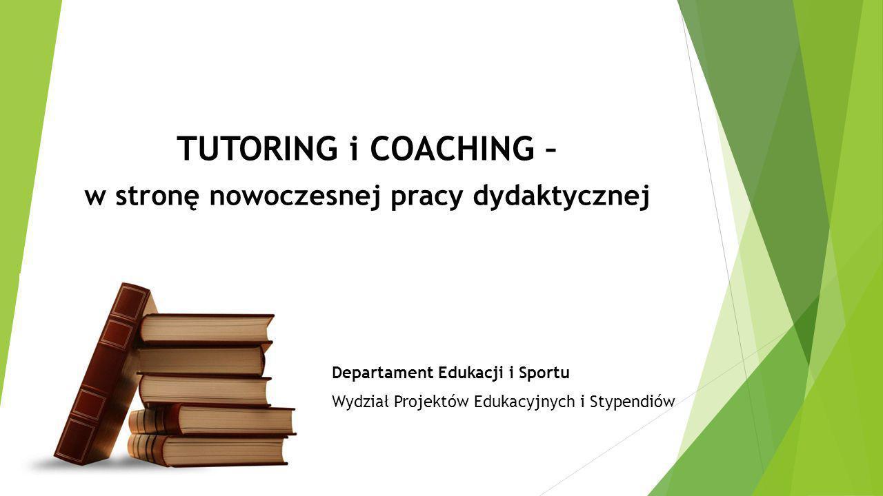 Departament Edukacji i Sportu Wydział Projektów Edukacyjnych i Stypendiów TUTORING i COACHING – w stronę nowoczesnej pracy dydaktycznej