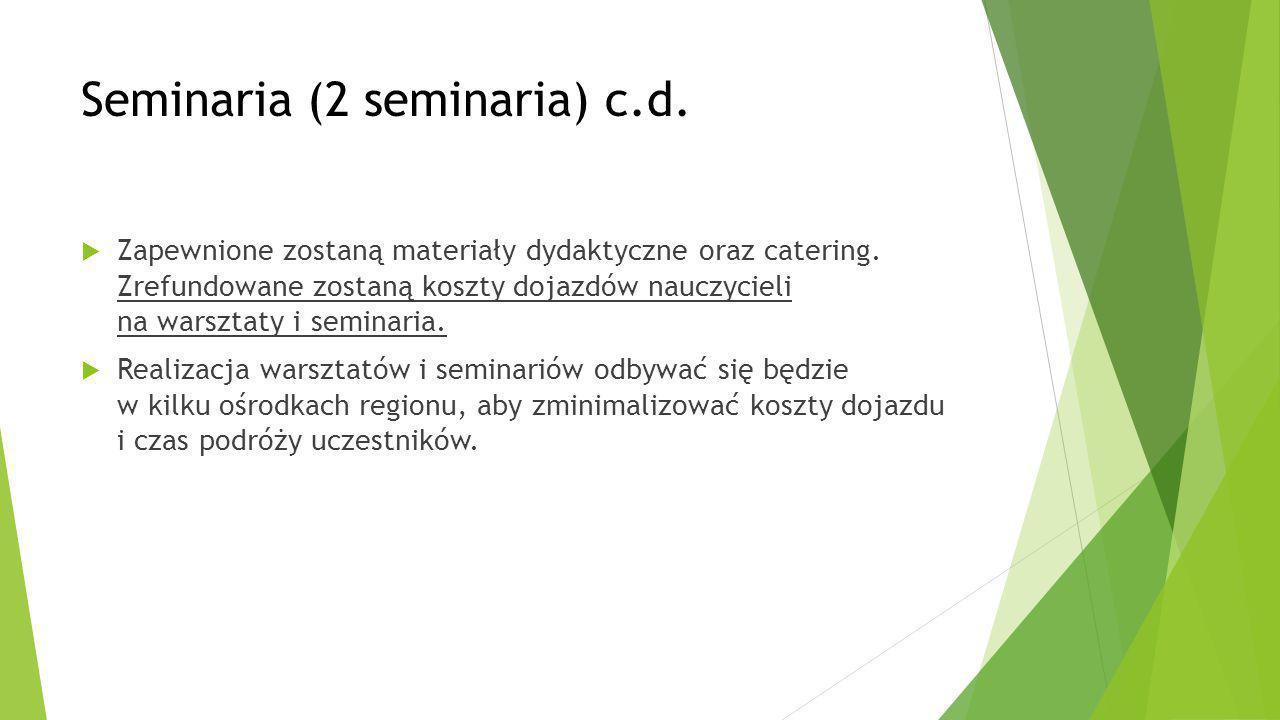Seminaria (2 seminaria) c.d.  Zapewnione zostaną materiały dydaktyczne oraz catering. Zrefundowane zostaną koszty dojazdów nauczycieli na warsztaty i