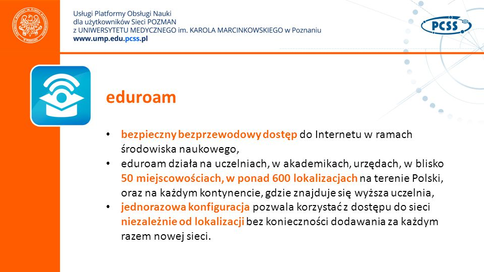 eduroam bezpieczny bezprzewodowy dostęp do Internetu w ramach środowiska naukowego, eduroam działa na uczelniach, w akademikach, urzędach, w blisko 50 miejscowościach, w ponad 600 lokalizacjach na terenie Polski, oraz na każdym kontynencie, gdzie znajduje się wyższa uczelnia, jednorazowa konfiguracja pozwala korzystać z dostępu do sieci niezależnie od lokalizacji bez konieczności dodawania za każdym razem nowej sieci.