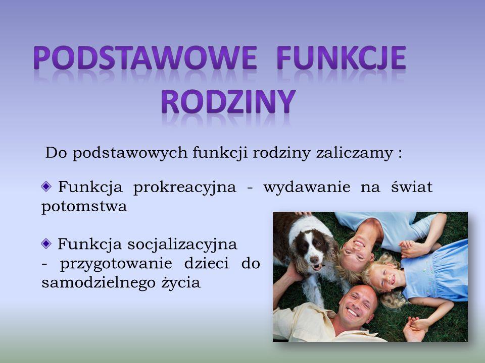 Do podstawowych funkcji rodziny zaliczamy : Funkcja prokreacyjna - wydawanie na świat potomstwa Funkcja socjalizacyjna - przygotowanie dzieci do samodzielnego życia