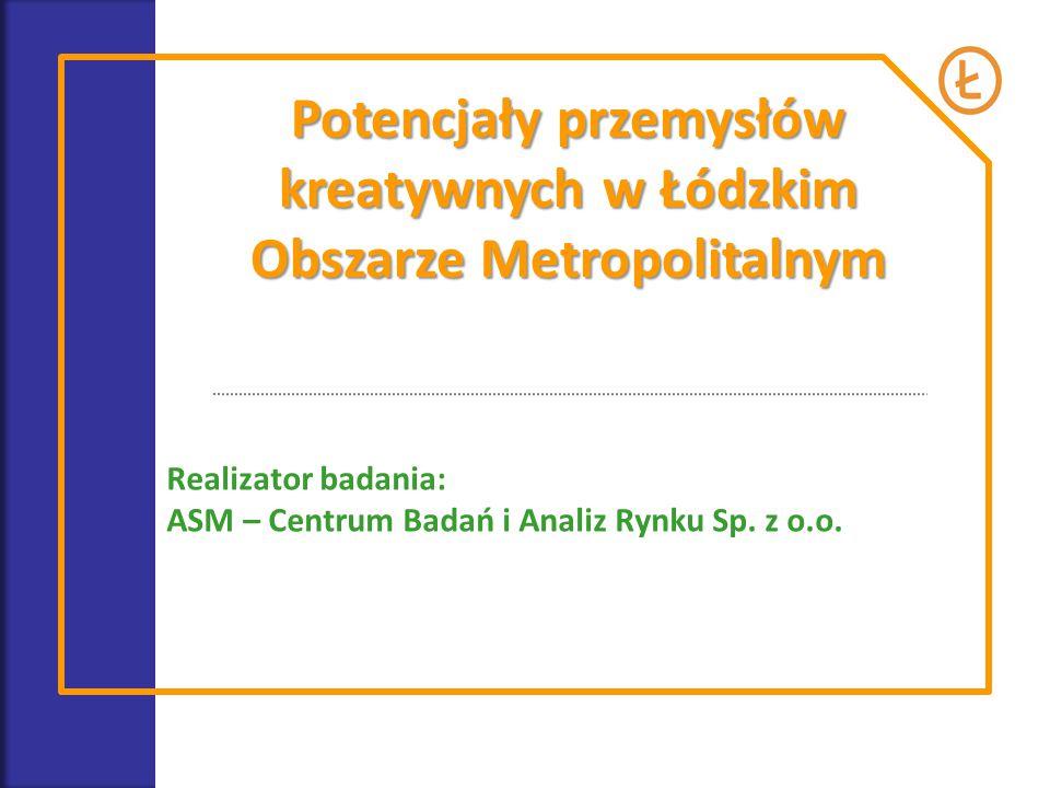 Potencjały przemysłów kreatywnych w Łódzkim Obszarze Metropolitalnym Realizator badania: ASM – Centrum Badań i Analiz Rynku Sp. z o.o.