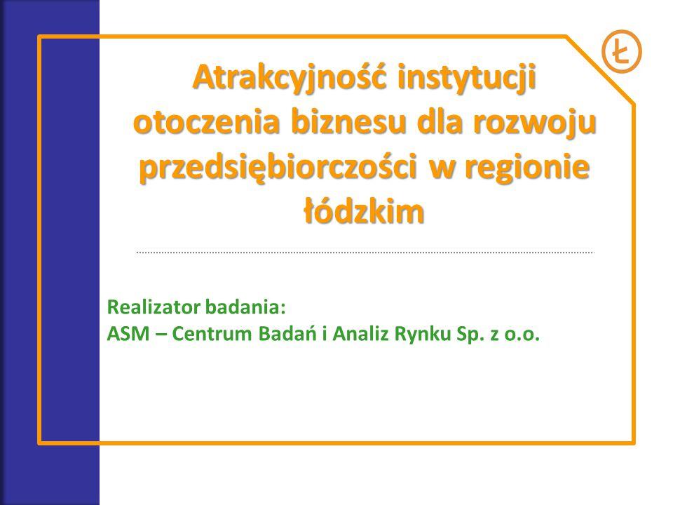 Atrakcyjność instytucji otoczenia biznesu dla rozwoju przedsiębiorczości w regionie łódzkim Realizator badania: ASM – Centrum Badań i Analiz Rynku Sp.