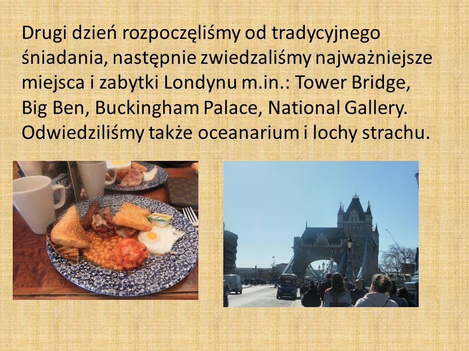 Drugi dzień rozpoczęliśmy od tradycyjnego śniadania, następnie zwiedzaliśmy najważniejsze miejsca i zabytki Londynu m.in.: Tower Bridge, Big Ben, Buckingham Palace, National Gallery.