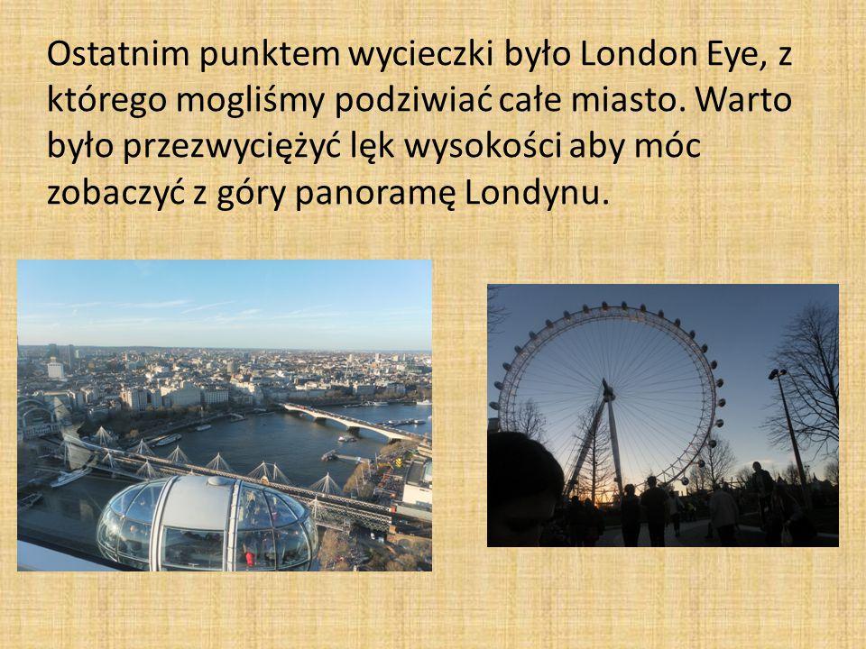 Ostatnim punktem wycieczki było London Eye, z którego mogliśmy podziwiać całe miasto.