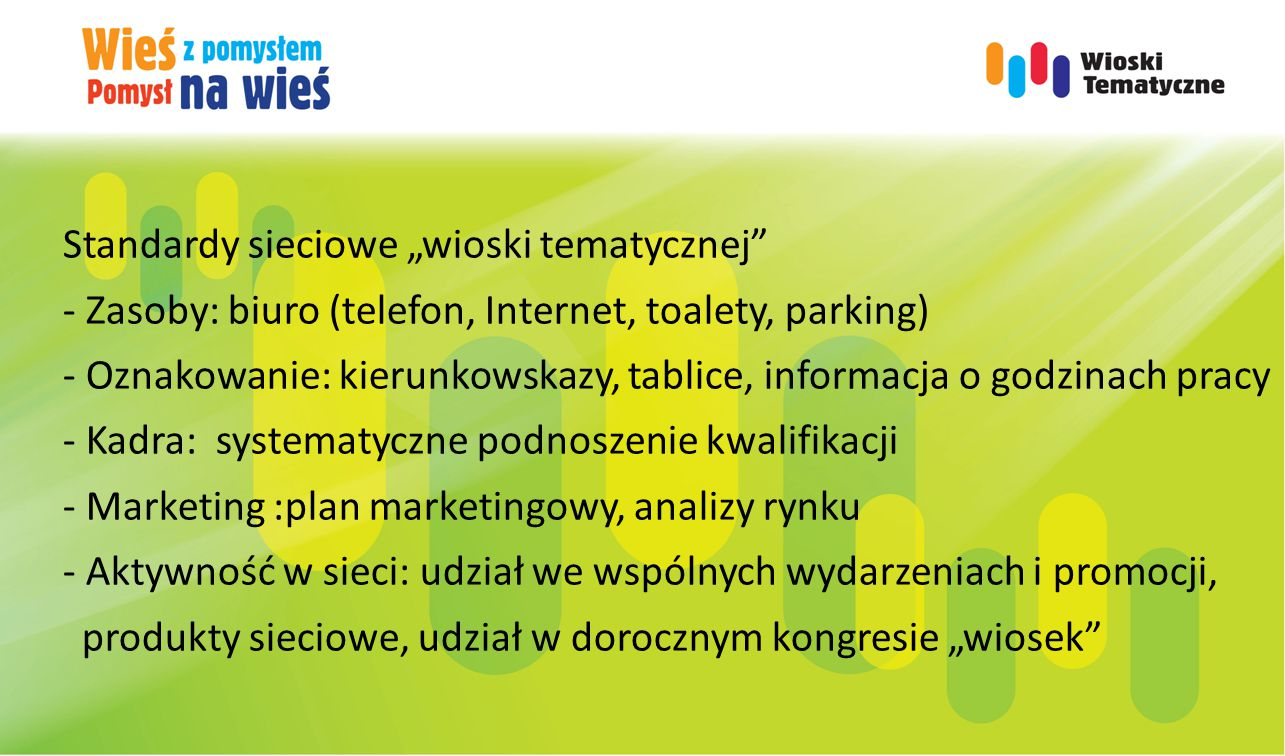 """Standardy sieciowe """"wioski tematycznej - Zasoby: biuro (telefon, Internet, toalety, parking) - Oznakowanie: kierunkowskazy, tablice, informacja o godzinach pracy - Kadra: systematyczne podnoszenie kwalifikacji - Marketing :plan marketingowy, analizy rynku - Aktywność w sieci: udział we wspólnych wydarzeniach i promocji, produkty sieciowe, udział w dorocznym kongresie """"wiosek"""