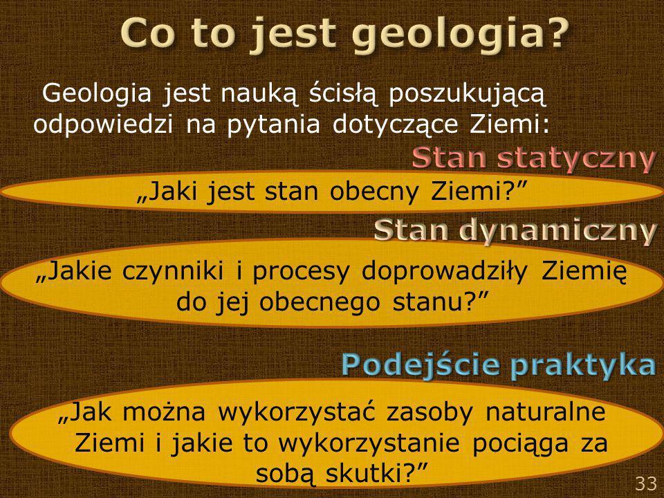 """33 Geologia jest nauką ścisłą poszukującą odpowiedzi na pytania dotyczące Ziemi: """"Jaki jest stan obecny Ziemi?"""" """"Jakie czynniki i procesy doprowadziły"""