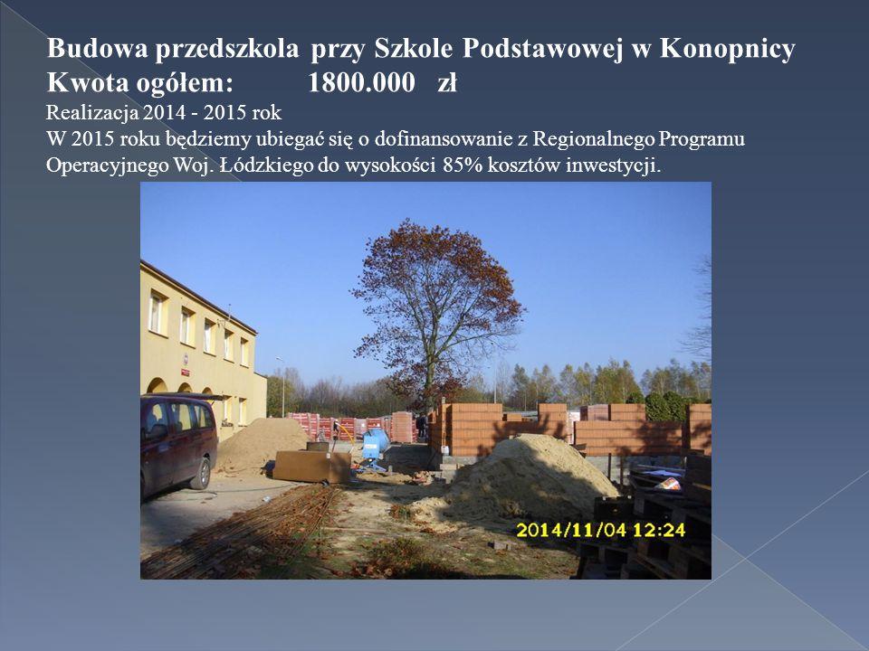 Budowa przedszkola przy Szkole Podstawowej w Konopnicy Kwota ogółem:1800.000 zł Realizacja 2014 - 2015 rok W 2015 roku będziemy ubiegać się o dofinansowanie z Regionalnego Programu Operacyjnego Woj.
