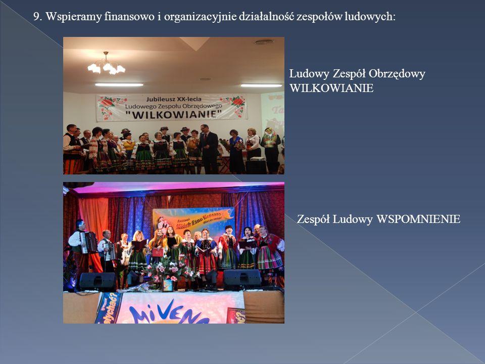 9. Wspieramy finansowo i organizacyjnie działalność zespołów ludowych: Ludowy Zespół Obrzędowy WILKOWIANIE Zespół Ludowy WSPOMNIENIE