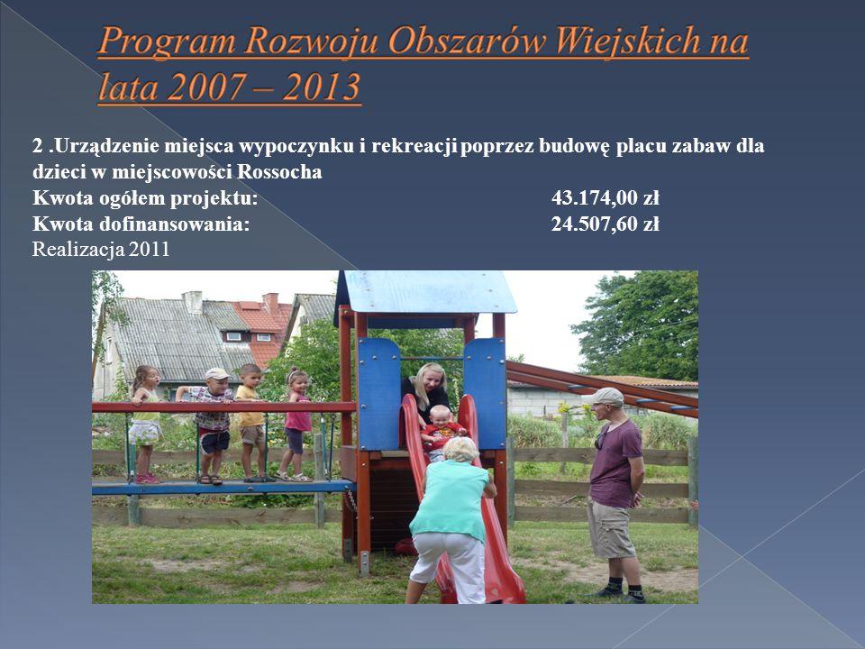 2.Urządzenie miejsca wypoczynku i rekreacji poprzez budowę placu zabaw dla dzieci w miejscowości Rossocha Kwota ogółem projektu:43.174,00 zł Kwota dofinansowania: 24.507,60 zł Realizacja 2011