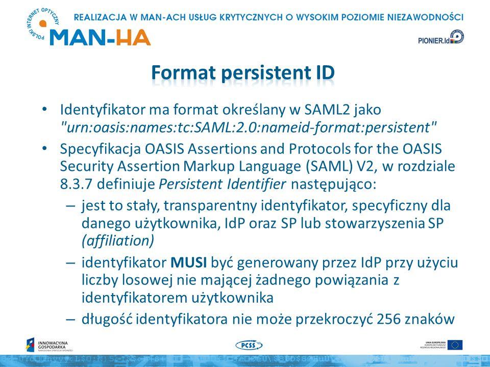 Identyfikator ma format określany w SAML2 jako urn:oasis:names:tc:SAML:2.0:nameid-format:persistent Specyfikacja OASIS Assertions and Protocols for the OASIS Security Assertion Markup Language (SAML) V2, w rozdziale 8.3.7 definiuje Persistent Identifier następująco: – jest to stały, transparentny identyfikator, specyficzny dla danego użytkownika, IdP oraz SP lub stowarzyszenia SP (affiliation) – identyfikator MUSI być generowany przez IdP przy użyciu liczby losowej nie mającej żadnego powiązania z identyfikatorem użytkownika – długość identyfikatora nie może przekroczyć 256 znaków