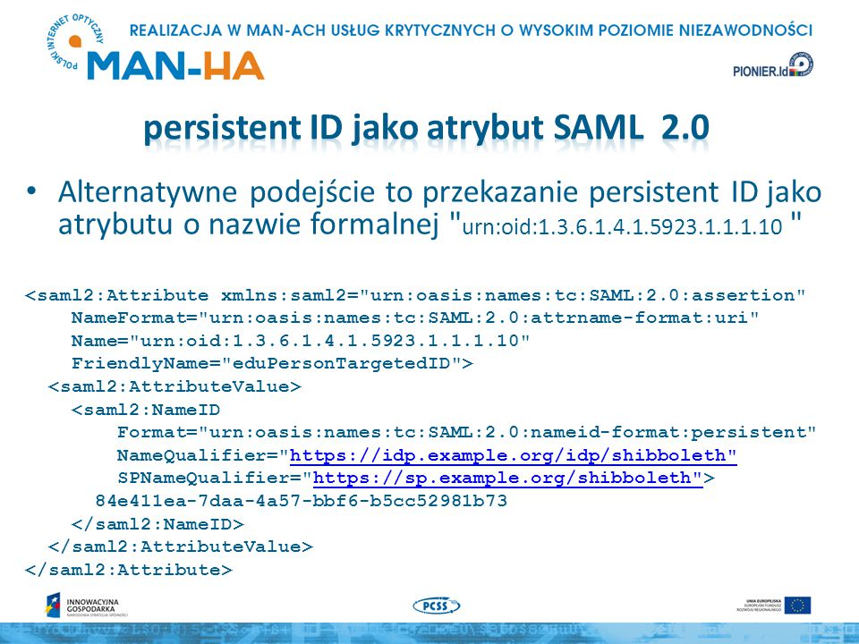 eduPersonTargetedID powinien być wysyłany w postaci NameID, w tej sytauacji trzeba zadeklarować w metadata/saml20-idp-hosted.php: attributeencodings => array( urn:oid:1.3.6.1.4.1.5923.1.1.1.10 => raw , ), – raw oznacza, że atrybuty mają być przekazywane bez żadnej modyfikacji, dzięki temu jest możliwe przekazywanie odpowiedzi w postaci XML