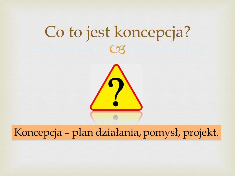  Koncepcja – plan działania, pomysł, projekt. Co to jest koncepcja?