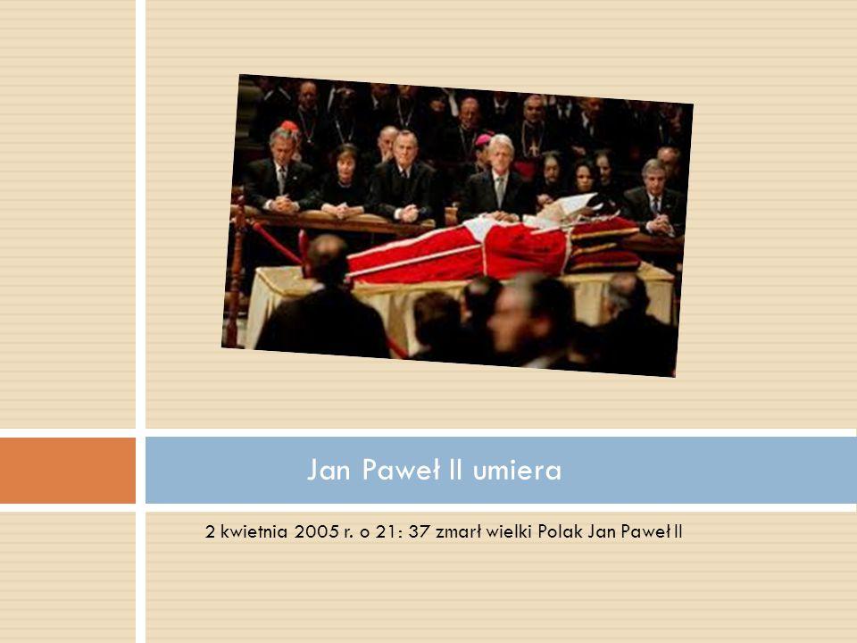 2 kwietnia 2005 r. o 21: 37 zmarł wielki Polak Jan Paweł II Jan Paweł II umiera
