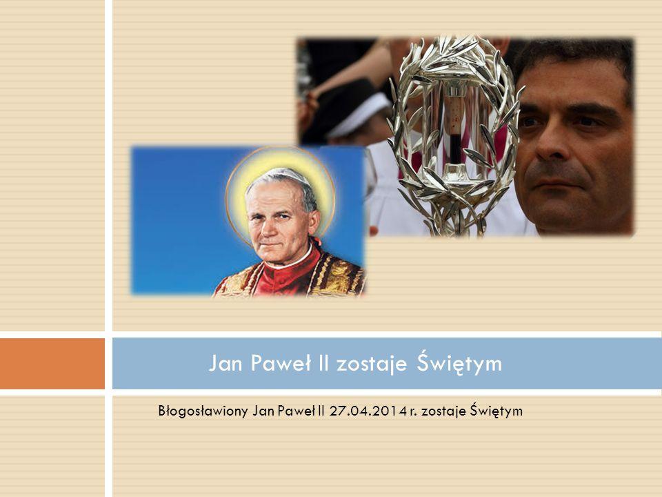 Błogosławiony Jan Paweł II 27.04.2014 r. zostaje Świętym Jan Paweł II zostaje Świętym