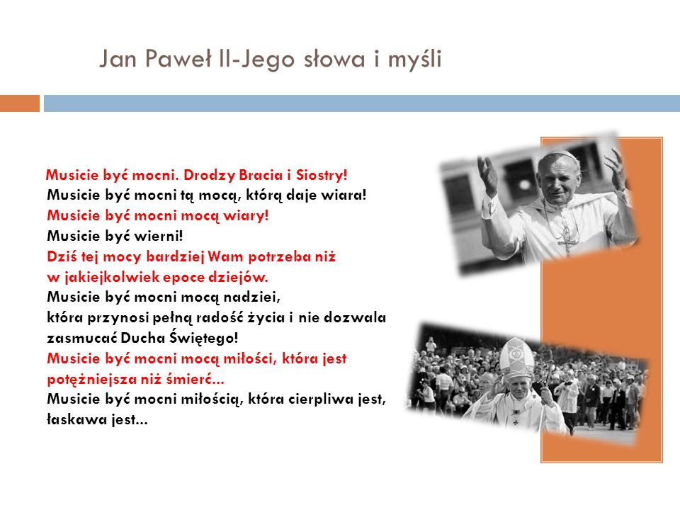 Jan Paweł II-Jego słowa i myśli Musicie być mocni. Drodzy Bracia i Siostry! Musicie być mocni tą mocą, którą daje wiara! Musicie być mocni mocą wiary!