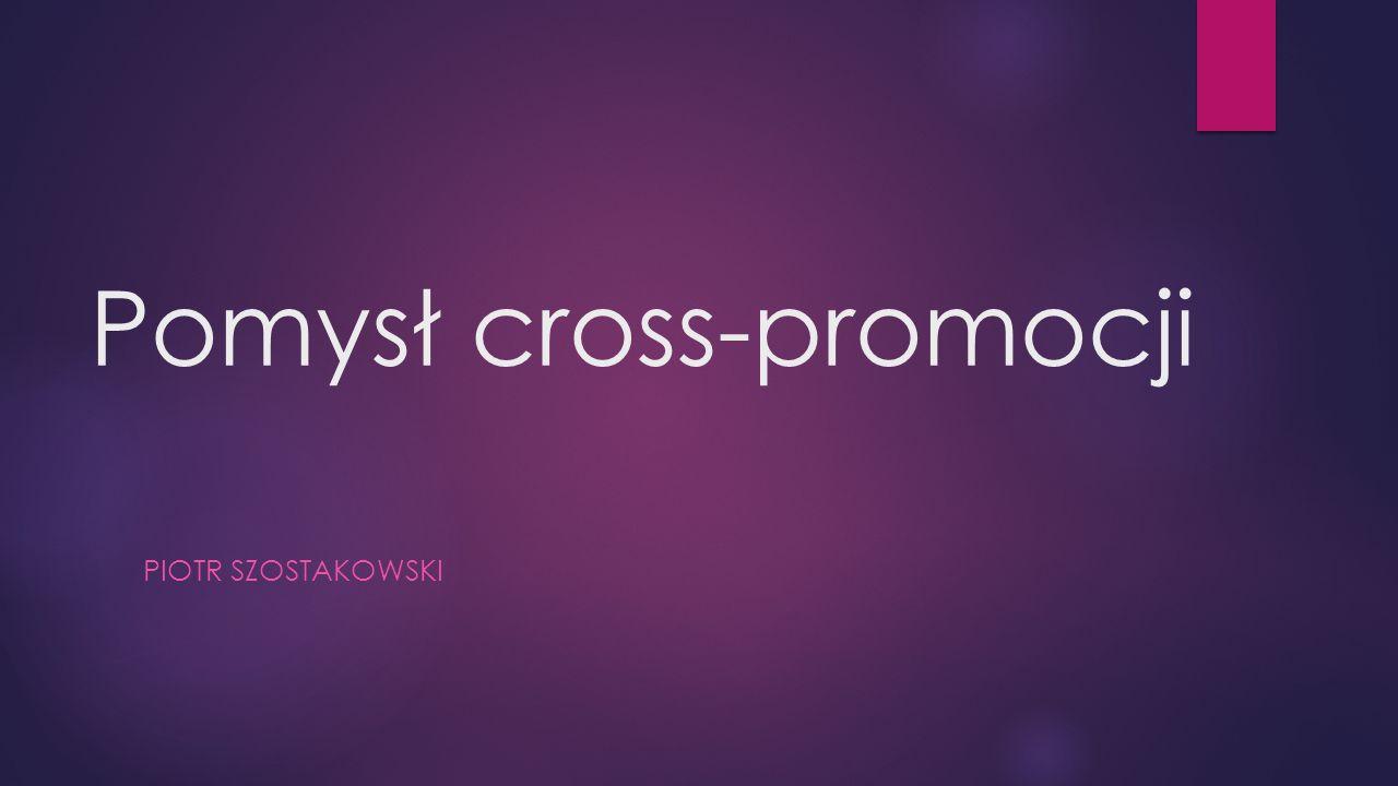 Pomysł cross-promocji PIOTR SZOSTAKOWSKI