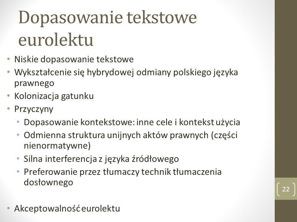 Dopasowanie tekstowe eurolektu Niskie dopasowanie tekstowe Wykształcenie się hybrydowej odmiany polskiego języka prawnego Kolonizacja gatunku Przyczyny Dopasowanie kontekstowe: inne cele i kontekst użycia Odmienna struktura unijnych aktów prawnych (części nienormatywne) Silna interferencja z języka źródłowego Preferowanie przez tłumaczy technik tłumaczenia dosłownego Akceptowalność eurolektu 22