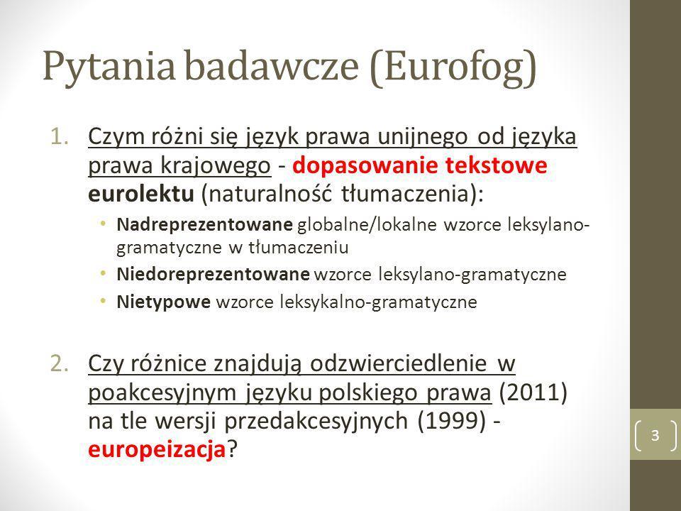 Pytania badawcze (Eurofog) 1.Czym różni się język prawa unijnego od języka prawa krajowego - dopasowanie tekstowe eurolektu (naturalność tłumaczenia): Nadreprezentowane globalne/lokalne wzorce leksylano- gramatyczne w tłumaczeniu Niedoreprezentowane wzorce leksylano-gramatyczne Nietypowe wzorce leksykalno-gramatyczne 2.Czy różnice znajdują odzwierciedlenie w poakcesyjnym języku polskiego prawa (2011) na tle wersji przedakcesyjnych (1999) - europeizacja.