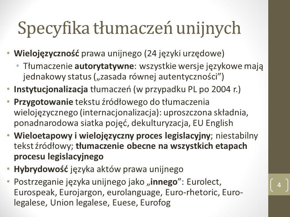 """Specyfika tłumaczeń unijnych Wielojęzyczność prawa unijnego (24 języki urzędowe) Tłumaczenie autorytatywne: wszystkie wersje językowe mają jednakowy status (""""zasada równej autentyczności ) Instytucjonalizacja tłumaczeń (w przypadku PL po 2004 r.) Przygotowanie tekstu źródłowego do tłumaczenia wielojęzycznego (internacjonalizacja): uproszczona składnia, ponadnarodowa siatka pojęć, dekulturyzacja, EU English Wieloetapowy i wielojęzyczny proces legislacyjny; niestabilny tekst źródłowy; tłumaczenie obecne na wszystkich etapach procesu legislacyjnego Hybrydowość języka aktów prawa unijnego Postrzeganie języka unijnego jako """"innego : Eurolect, Eurospeak, Eurojargon, eurolanguage, Euro-rhetoric, Euro- legalese, Union legalese, Euese, Eurofog 4"""