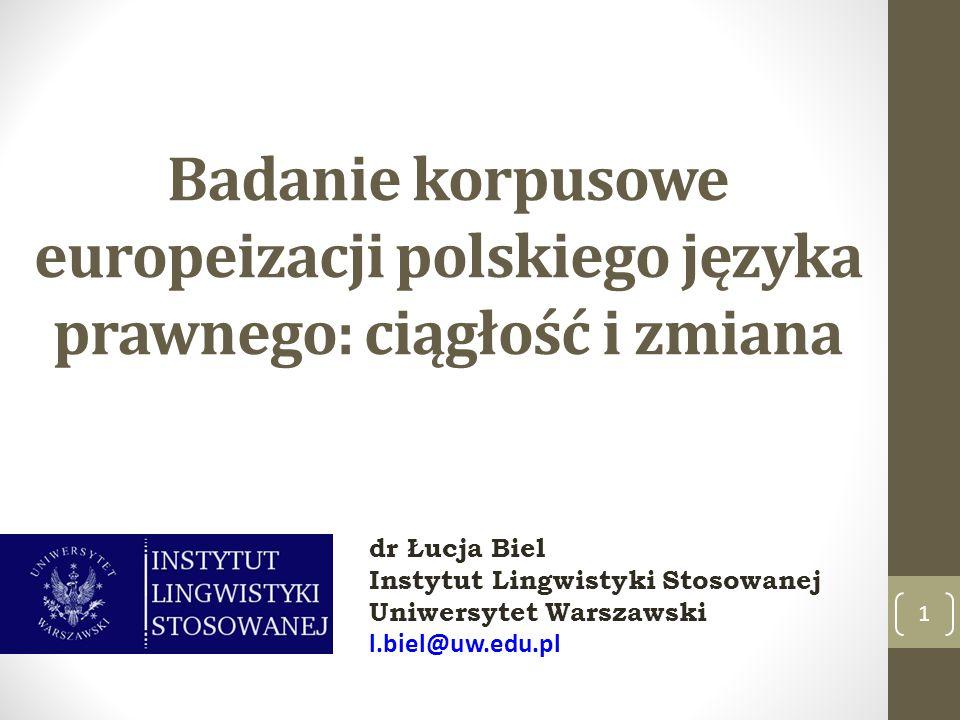 Badanie korpusowe europeizacji polskiego języka prawnego: ciągłość i zmiana 1 dr Łucja Biel Instytut Lingwistyki Stosowanej Uniwersytet Warszawski l.b