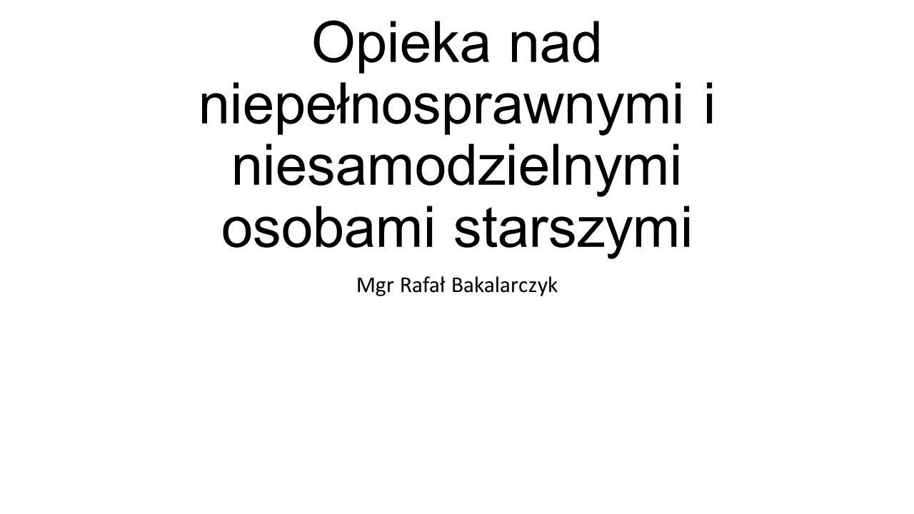 Opieka nad niepełnosprawnymi i niesamodzielnymi osobami starszymi Mgr Rafał Bakalarczyk