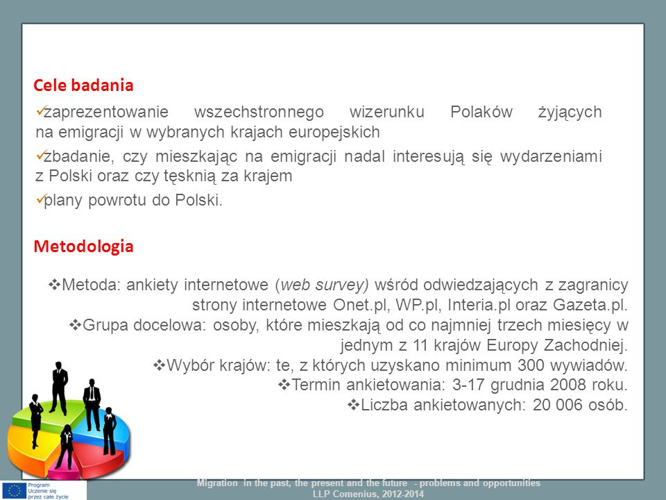 Cele badania zaprezentowanie wszechstronnego wizerunku Polaków żyjących na emigracji w wybranych krajach europejskich zbadanie, czy mieszkając na emigracji nadal interesują się wydarzeniami z Polski oraz czy tęsknią za krajem plany powrotu do Polski.