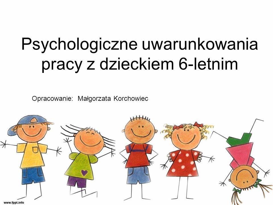 Psychologiczne uwarunkowania pracy z dzieckiem 6-letnim Opracowanie: Małgorzata Korchowiec