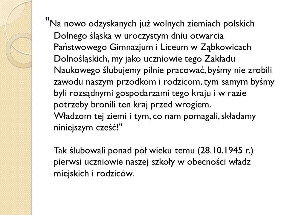 Na nowo odzyskanych już wolnych ziemiach polskich Dolnego śląska w uroczystym dniu otwarcia Państwowego Gimnazjum i Liceum w Ząbkowicach Dolnośląskich, my jako uczniowie tego Zakładu Naukowego ślubujemy pilnie pracować, byśmy nie zrobili zawodu naszym przodkom i rodzicom, tym samym byśmy byli rozsądnymi gospodarzami tego kraju i w razie potrzeby bronili ten kraj przed wrogiem.